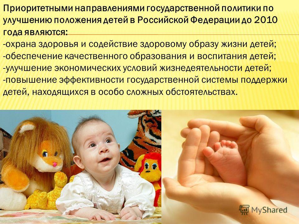 Приоритетными направлениями государственной политики по улучшению положения детей в Российской Федерации до 2010 года являются: -охрана здоровья и содействие здоровому образу жизни детей; -обеспечение качественного образования и воспитания детей; -ул
