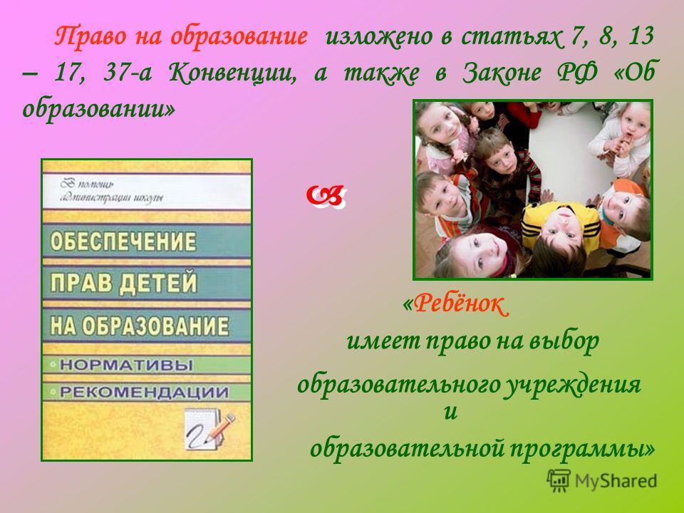 Право на образование изложено в статьях 7, 8, 13 – 17, 37-а Конвенции, а также в Законе РФ «Об образовании» имеет право на выбор образовательной программы» «Ребёнок образовательного учреждения и
