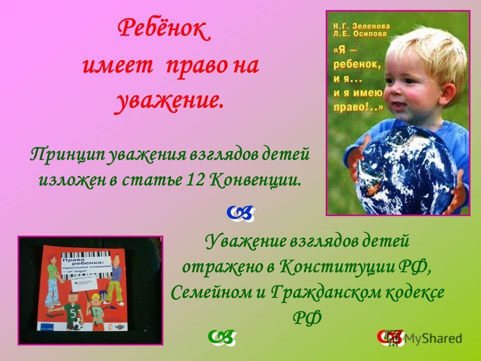 Принцип уважения взглядов детей изложен в статье 12 Конвенции. Ребёнок имеет право на уважение. Уважение взглядов детей отражено в Конституции РФ, Семейном и Гражданском кодексе РФ