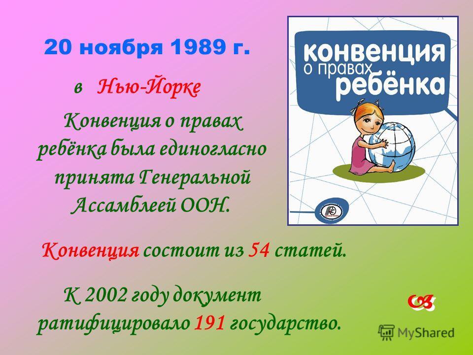 20 ноября 1989 г. Конвенция о правах ребёнка была единогласно принята Генеральной Ассамблеей ООН. Конвенция состоит из 54 статей. К 2002 году документ ратифицировало 191 государство. в Нью-Йорке