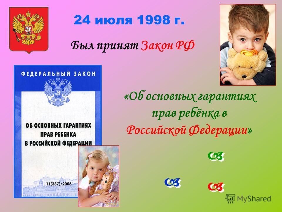 24 июля 1998 г. Был принят Закон РФ «Об основных гарантиях прав ребёнка в Российской Федерации»