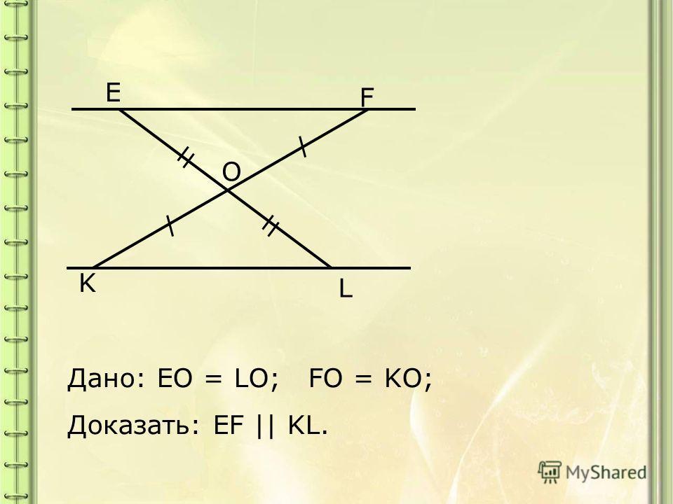 K O L F E Дано: EO = LO; FO = KO; Доказать: EF || KL.