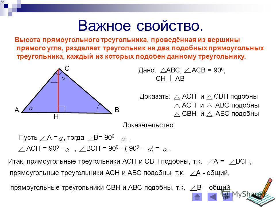 Важное свойство. Высота прямоугольного треугольника, проведённая из вершины прямого угла, разделяет треугольник на два подобных прямоугольных треугольника, каждый из которых подобен данному треугольнику. Дано: АВС, АСВ = 90 0, СН АВ Доказать: АСН и С