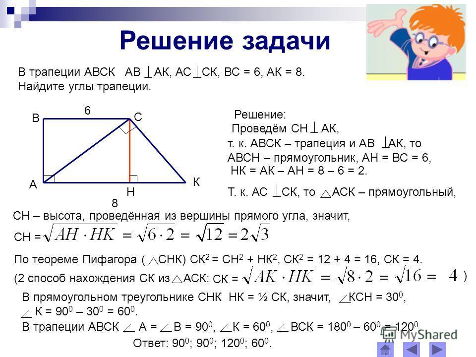Решение задачи В трапеции АВСК АВ АК, АС СК, ВС = 6, АК = 8. Найдите углы трапеции. Н А В С К 6 8 Решение: Проведём СН АК, т. к. АВСК – трапеция и АВ АК, то АВСН – прямоугольник, АН = ВС = 6, НК = АК – АН = 8 – 6 = 2. СН – высота, проведённая из верш