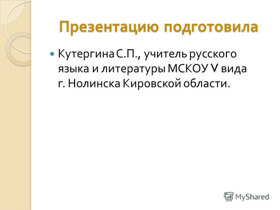 Презентацию подготовила Кутергина С. П., учитель русского языка и литературы МСКОУ V вида г. Нолинска Кировской области.