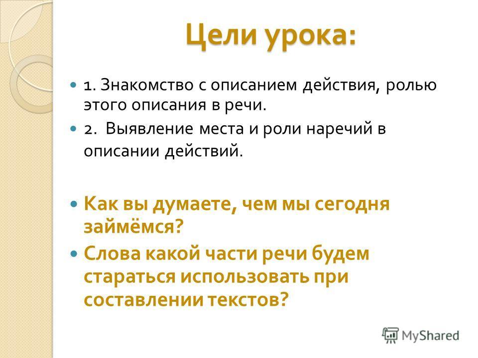 Цели урока : 1. Знакомство с описанием действия, ролью этого описания в речи. 2. Выявление места и роли наречий в описании действий. Как вы думаете, чем мы сегодня займёмся ? Слова какой части речи будем стараться использовать при составлении текстов