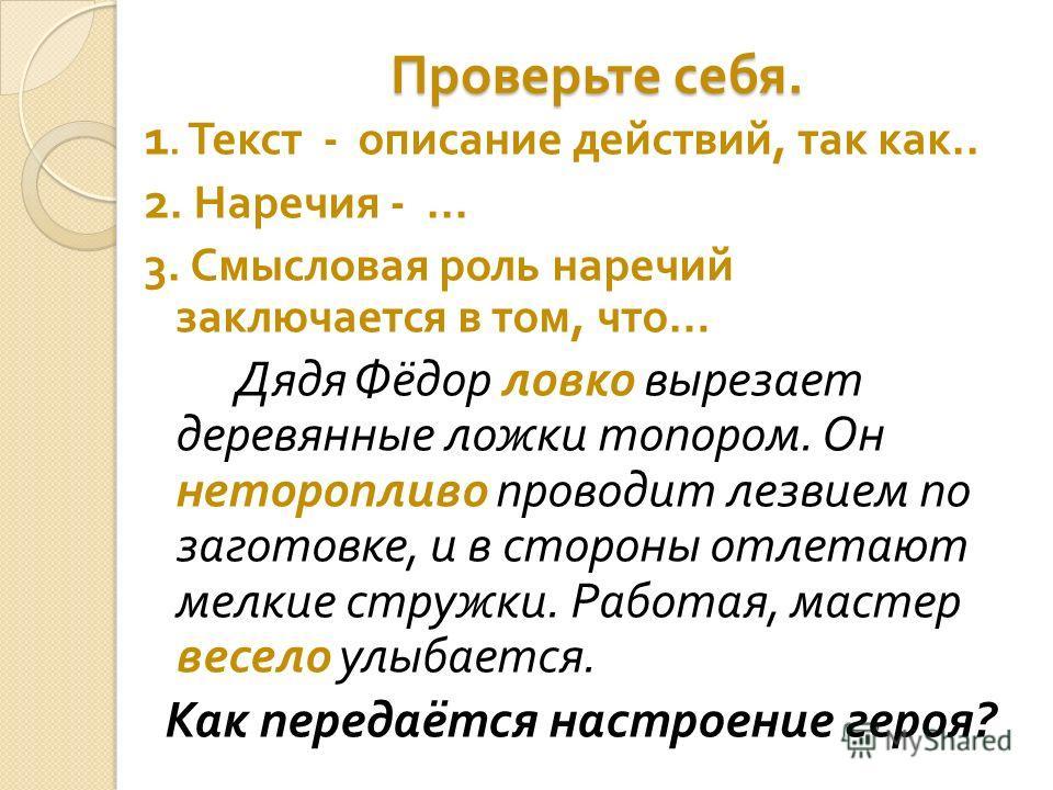 Проверьте себя. 1. Текст - описание действий, так как.. 2. Наречия -... 3. Смысловая роль наречий заключается в том, что … Дядя Фёдор ловко вырезает деревянные ложки топором. Он неторопливо проводит лезвием по заготовке, и в стороны отлетают мелкие с