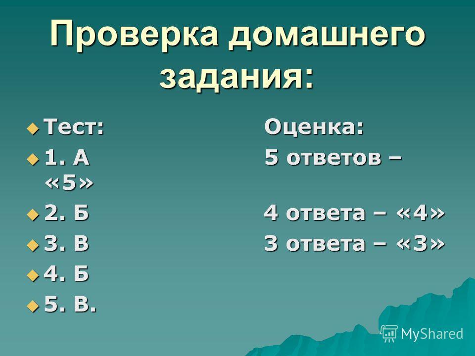 Проверка домашнего задания: Тест: Оценка: Тест: Оценка: 1. А 5 ответов – «5» 1. А 5 ответов – «5» 2. Б 4 ответа – «4» 2. Б 4 ответа – «4» 3. В 3 ответа – «3» 3. В 3 ответа – «3» 4. Б 4. Б 5. В. 5. В.