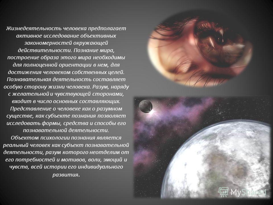 Жизнедеятельность человека предполагает активное исследование объективных закономерностей окружающей действительности. Познание мира, построение образа этого мира необходимы для полноценной ориентации в нем, для достижения человеком собственных целей