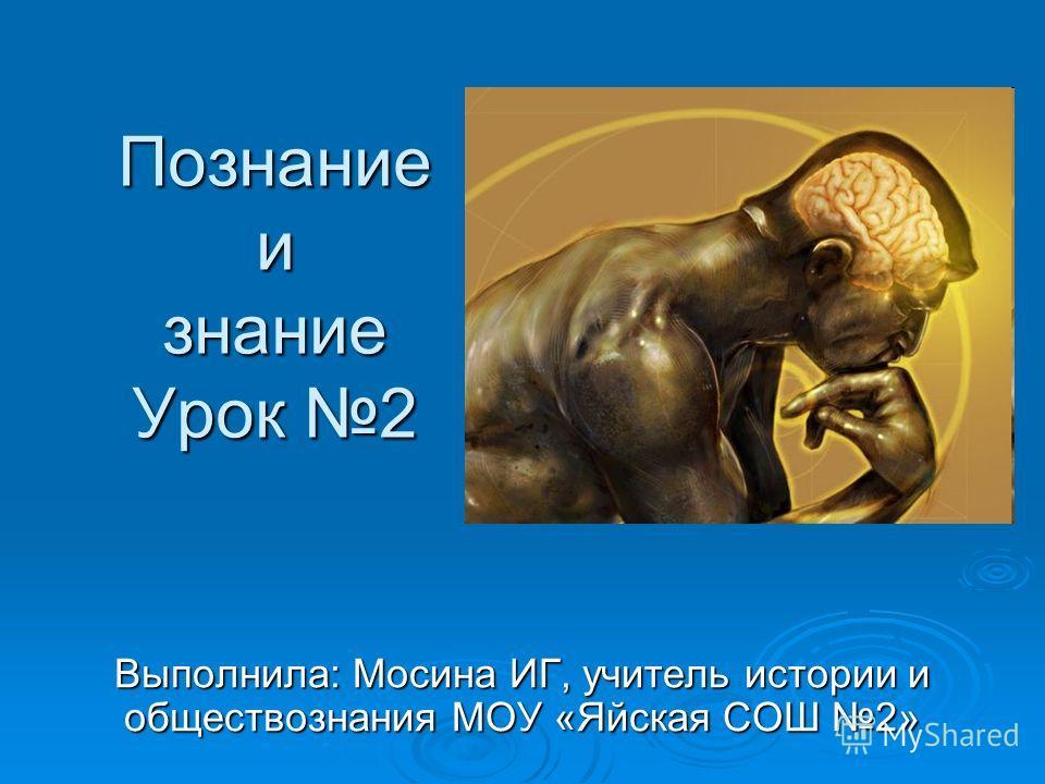 Познание и знание Урок 2 Выполнила: Мосина ИГ, учитель истории и обществознания МОУ «Яйская СОШ 2»