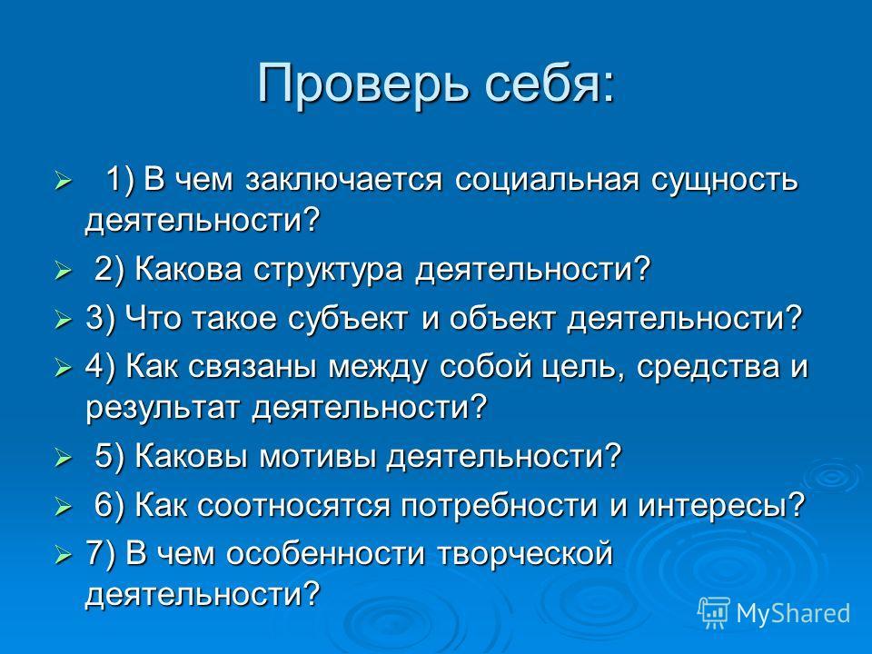 Проверь себя: 1) В чем заключается социальная сущность деятельности? 1) В чем заключается социальная сущность деятельности? 2) Какова структура деятельности? 2) Какова структура деятельности? 3) Что такое субъект и объект деятельности? 3) Что такое с