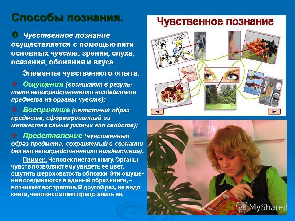 Способы познания. Чувственное познание осуществляется с помощью пяти основных чувств: зрения, слуха, осязания, обоняния и вкуса. Элементы чувственного опыта: Ощущения (возникают в резуль- тате непосредственного воздействия предмета на органы чувств);
