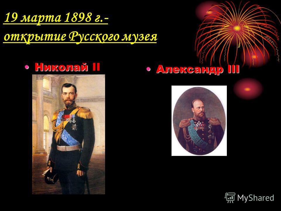 19 марта 1898 г.- открытие Русского музея НиколайНиколай II Александр IIIАлександр III