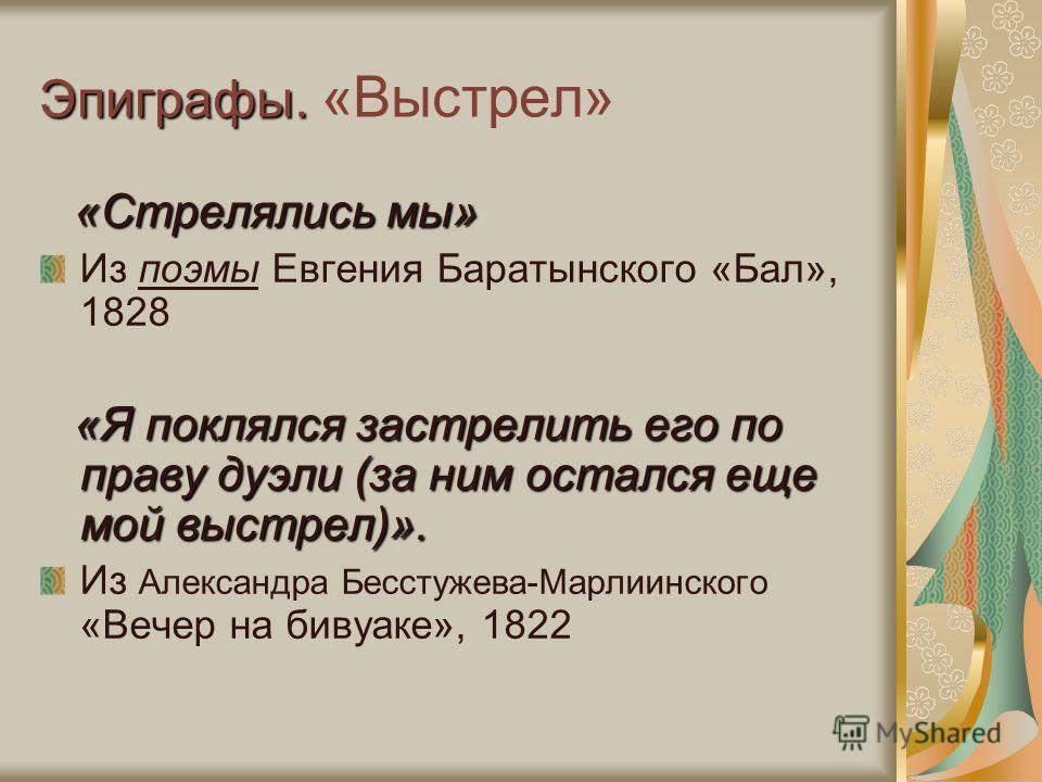 Эпиграфы. Эпиграфы. «Выстрел» «Стрелялись мы» Из поэмы Евгения Баратынского «Бал», 1828 «Я поклялся застрелить его по праву дуэли (за ним остался еще мой выстрел)». «Я поклялся застрелить его по праву дуэли (за ним остался еще мой выстрел)». Из Алекс