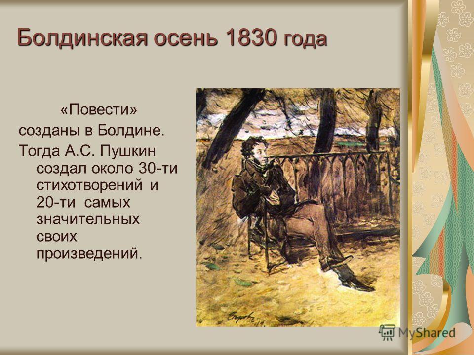 Болдинская осень 1830 года «Повести» созданы в Болдине. Тогда А.С. Пушкин создал около 30-ти стихотворений и 20-ти самых значительных своих произведений.