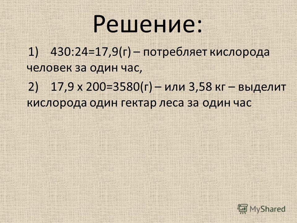 Решение: 1) 430:24=17,9(г) – потребляет кислорода человек за один час, 2) 17,9 х 200=3580(г) – или 3,58 кг – выделит кислорода один гектар леса за один час