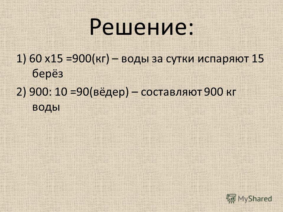 Решение: 1) 60 х15 =900(кг) – воды за сутки испаряют 15 берёз 2) 900: 10 =90(вёдер) – составляют 900 кг воды