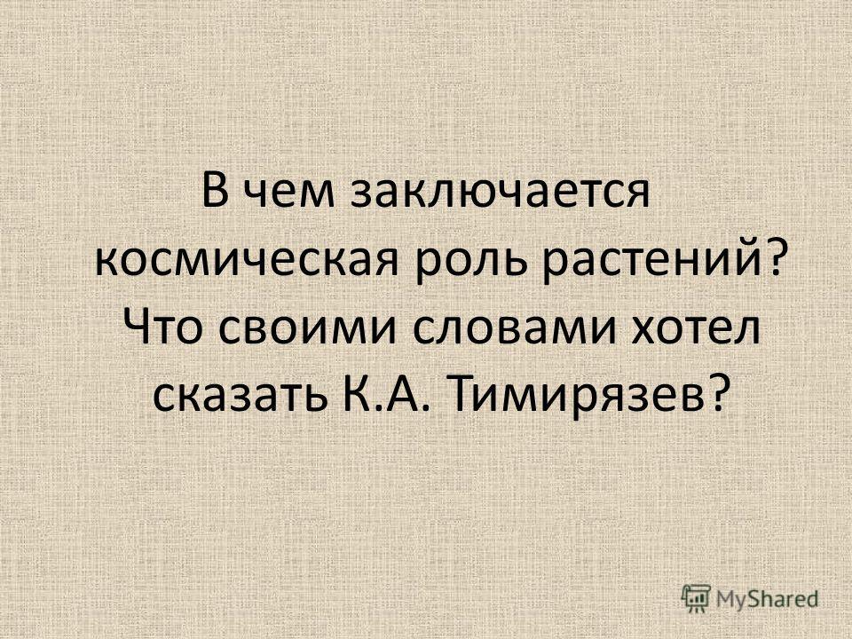 В чем заключается космическая роль растений? Что своими словами хотел сказать К.А. Тимирязев?