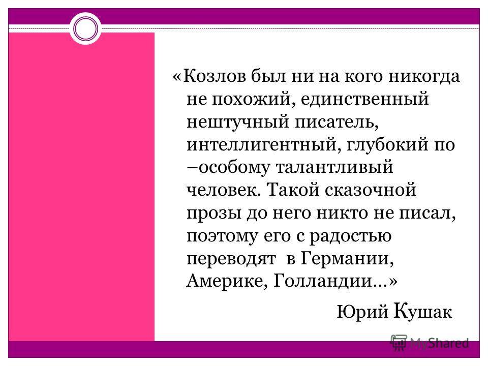 «Козлов был ни на кого никогда не похожий, единственный нештучный писатель, интеллигентный, глубокий по –особому талантливый человек. Такой сказочной прозы до него никто не писал, поэтому его с радостью переводят в Германии, Америке, Голландии…» Юрий