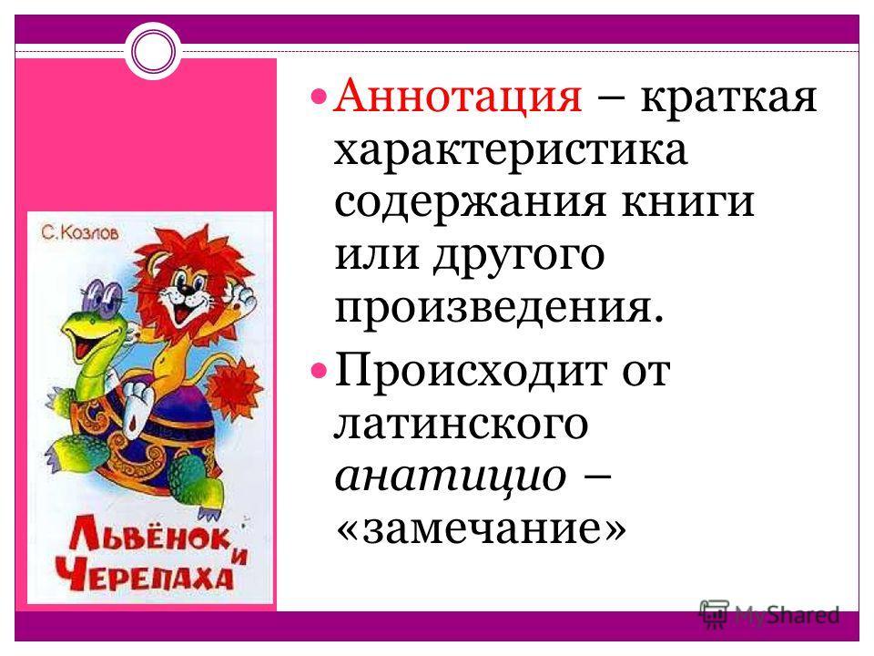 Аннотация – краткая характеристика содержания книги или другого произведения. Происходит от латинского анатицио – «замечание»
