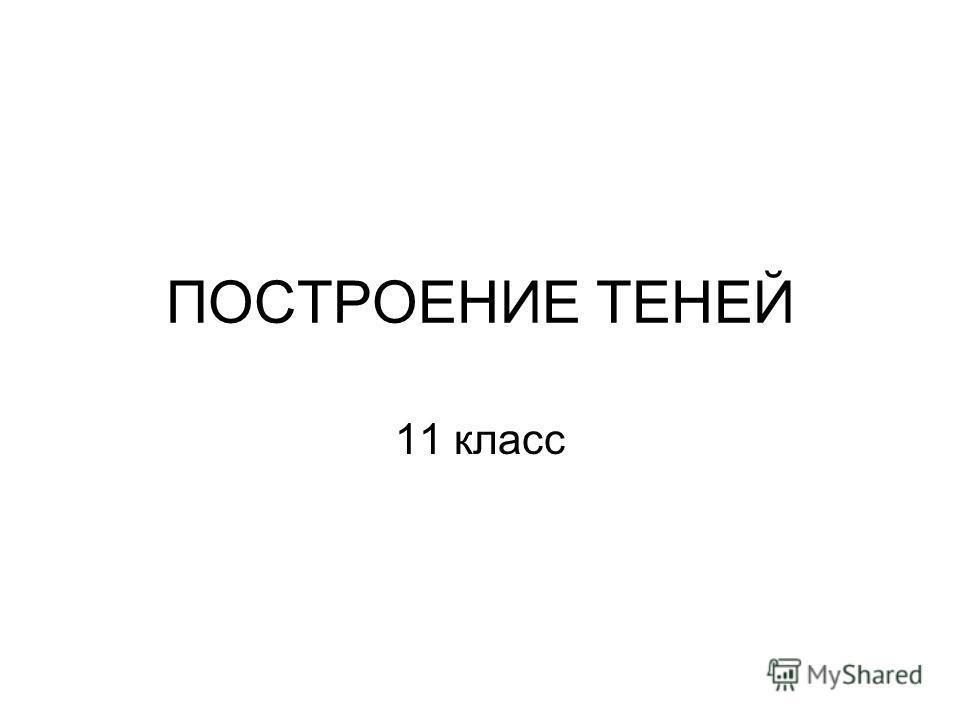 ПОСТРОЕНИЕ ТЕНЕЙ 11 класс
