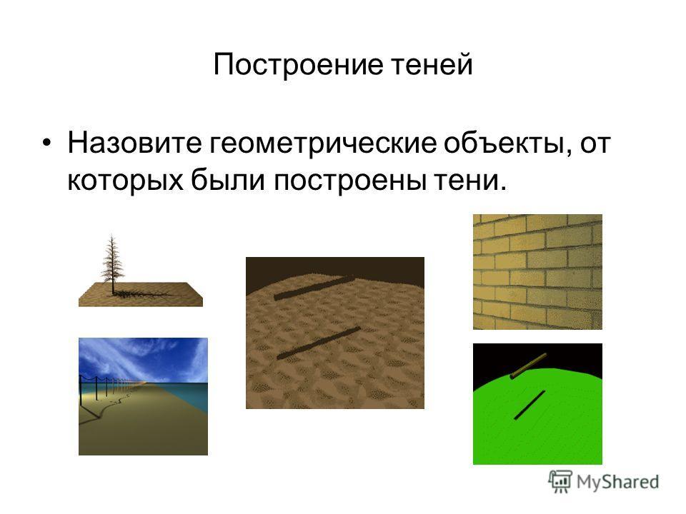 Построение теней Назовите геометрические объекты, от которых были построены тени.