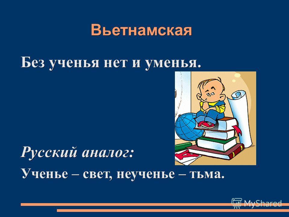 Вьетнамская Без ученья нет и уменья. Русский аналог: Ученье – свет, неученье – тьма.