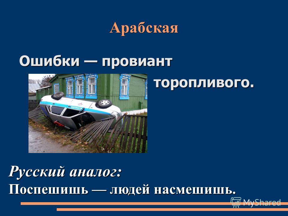 Арабская Ошибки провиант торопливого. торопливого. Русский аналог: Поспешишь людей насмешишь.