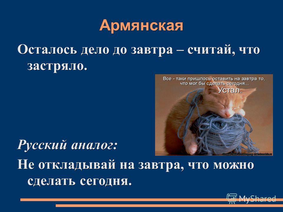 Армянская Осталось дело до завтра – считай, что застряло. Русский аналог: Не откладывай на завтра, что можно сделать сегодня.