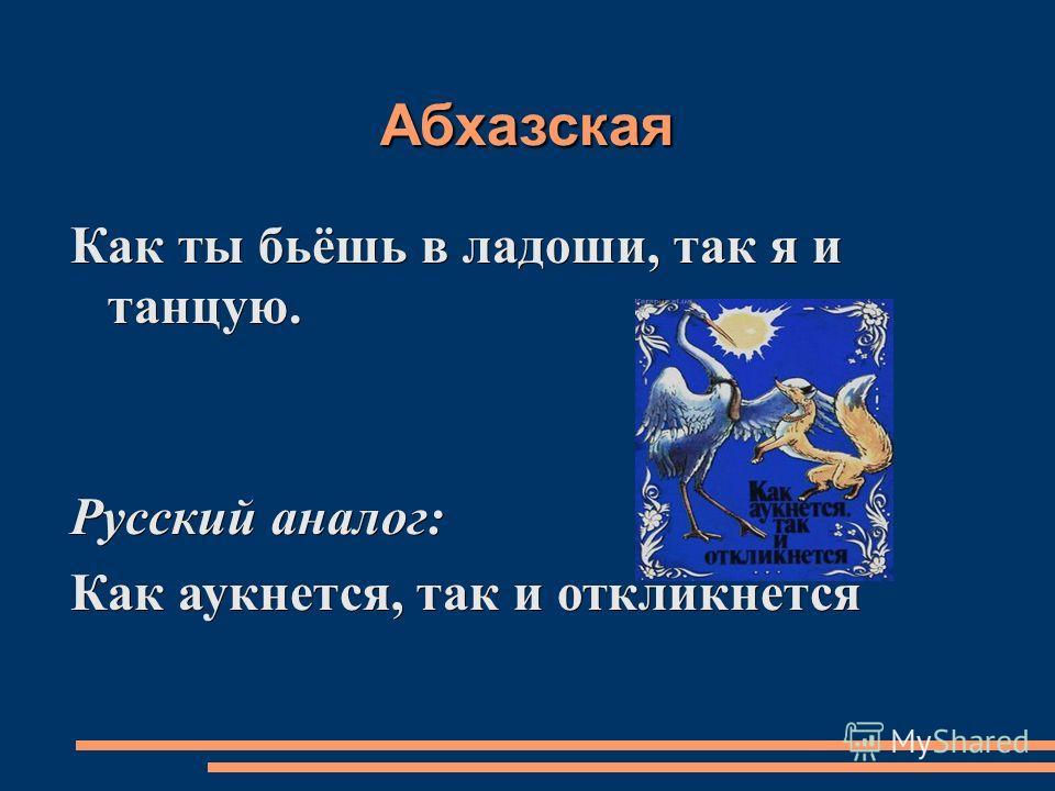 Абхазская Как ты бьёшь в ладоши, так я и танцую. Русский аналог: Как аукнется, так и откликнется