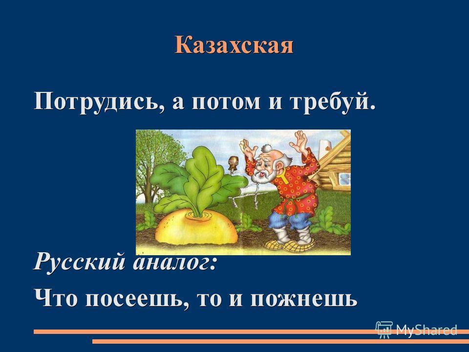 Казахская Потрудись, а потом и требуй. Русский аналог: Что посеешь, то и пожнешь