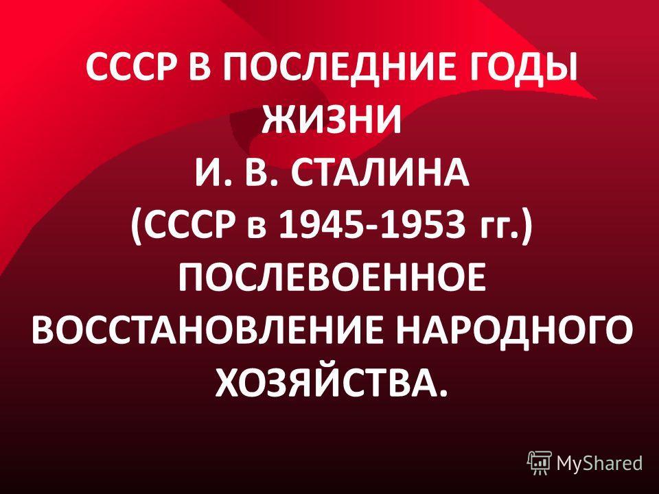 СССР В ПОСЛЕДНИЕ ГОДЫ ЖИЗНИ И. В. СТАЛИНА (СССР в 1945-1953 гг.) ПОСЛЕВОЕННОЕ ВОССТАНОВЛЕНИЕ НАРОДНОГО ХОЗЯЙСТВА.