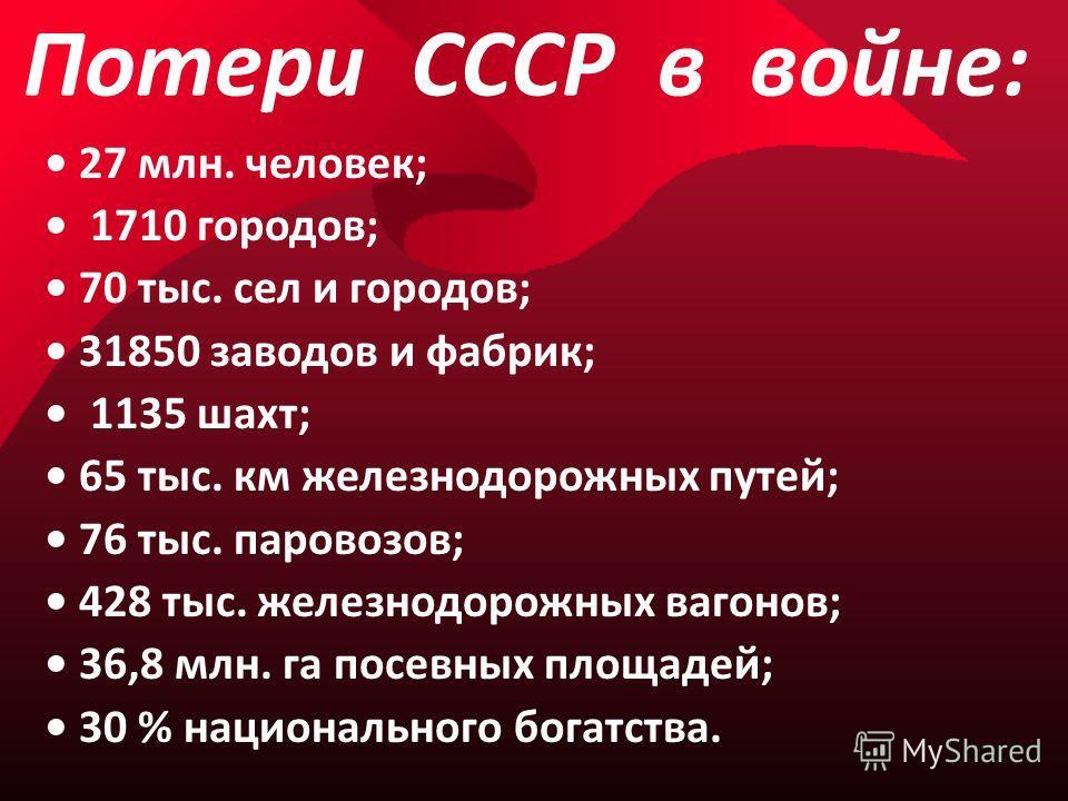 Потери СССР в войне: 27 млн. человек; 1710 городов; 70 тыс. сел и городов; 31850 заводов и фабрик; 1135 шахт; 65 тыс. км железнодорожных путей; 76 тыс. паровозов; 428 тыс. железнодорожных вагонов; 36,8 млн. га посевных площадей; 30 % национального бо