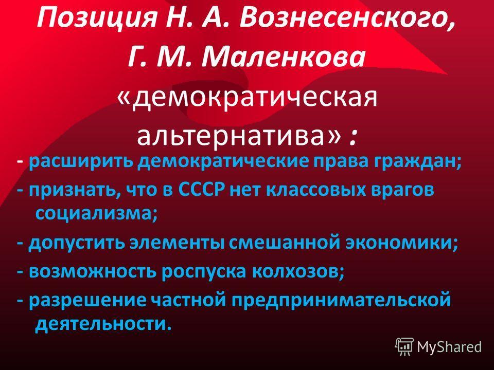 Позиция Н. А. Вознесенского, Г. М. Маленкова «демократическая альтернатива» : - расширить демократические права граждан; - признать, что в СССР нет классовых врагов социализма; - допустить элементы смешанной экономики; - возможность роспуска колхозов