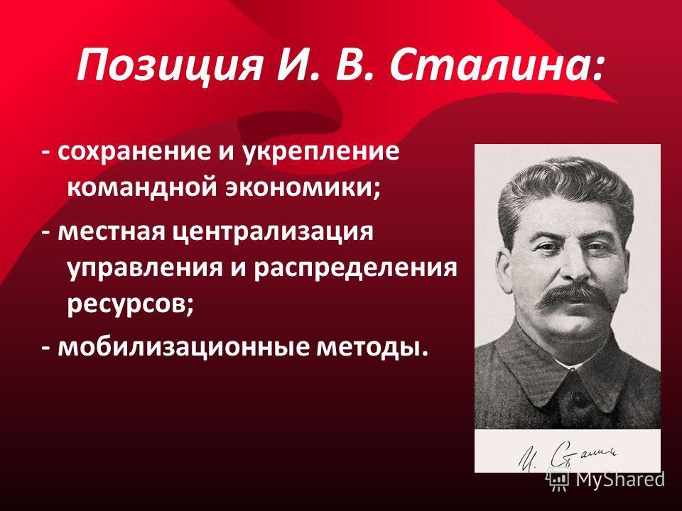 Позиция И. В. Сталина: - сохранение и укрепление командной экономики; - местная централизация управления и распределения ресурсов; - мобилизационные методы.