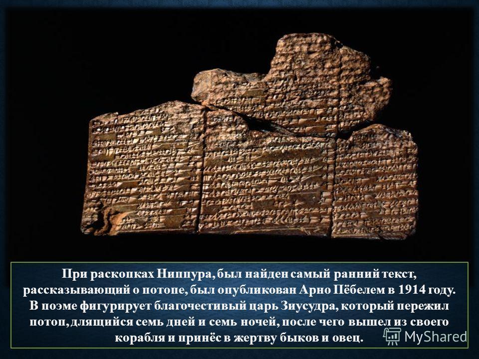 При раскопках Ниппура, был найден самый ранний текст, рассказывающий о потопе, был опубликован Арно Пёбелем в 1914 году. В поэме фигурирует благочестивый царь Зиусудра, который пережил потоп, длящийся семь дней и семь ночей, после чего вышел из своег