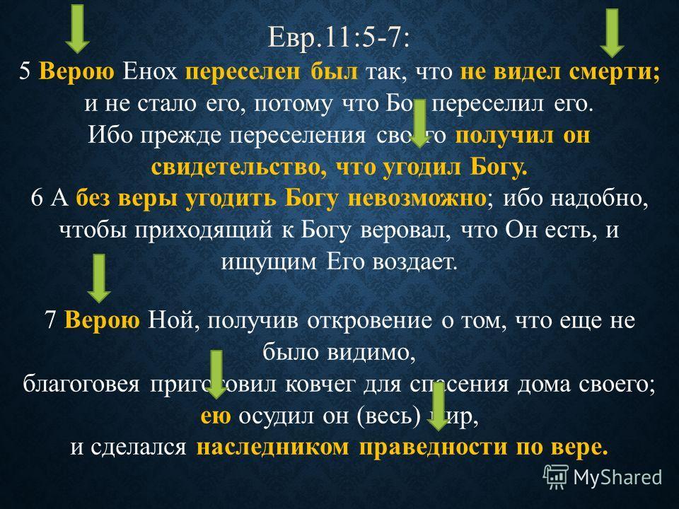 Евр.11:5-7: 5 Верою Енох переселен был так, что не видел смерти; и не стало его, потому что Бог переселил его. Ибо прежде переселения своего получил он свидетельство, что угодил Богу. 6 А без веры угодить Богу невозможно; ибо надобно, чтобы приходящи
