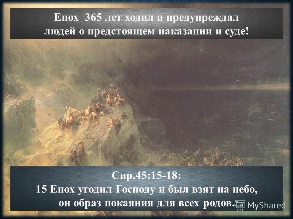 Енох 365 лет ходил и предупреждал людей о предстоящем наказании и суде! Сир.45:15-18: 15 Енох угодил Господу и был взят на небо, он образ покаяния для всех родов.