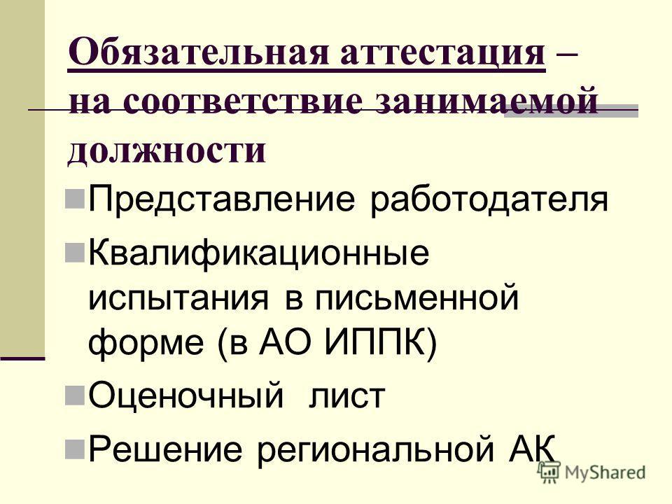 Обязательная аттестация – на соответствие занимаемой должности Представление работодателя Квалификационные испытания в письменной форме (в АО ИППК) Оценочный лист Решение региональной АК