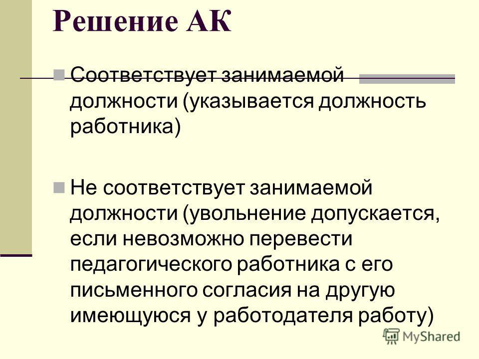 Решение АК Соответствует занимаемой должности (указывается должность работника) Не соответствует занимаемой должности (увольнение допускается, если невозможно перевести педагогического работника с его письменного согласия на другую имеющуюся у работо