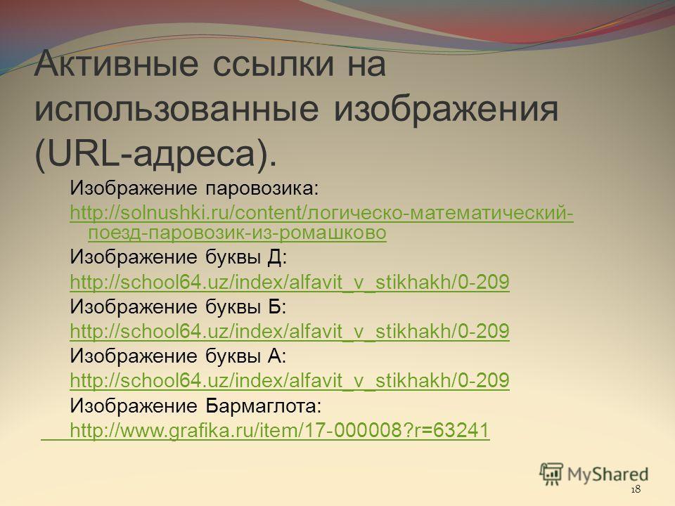 Активные ссылки на использованные изображения (URL-адреса). Изображение паровозика: http://solnushki.ru/content/логическо-математический- поезд-паровозик-из-ромашково Изображение буквы Д: http://school64.uz/index/alfavit_v_stikhakh/0-209 Изображение