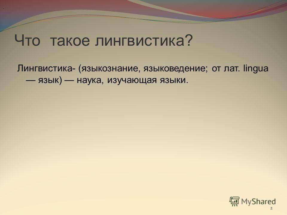 Что такое лингвистика? Лингвистика- (языкознание, языковедение; от лат. lingua язык) наука, изучающая языки.. 2