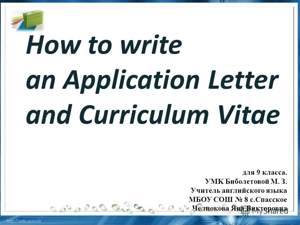 How to write an Application Letter and Curriculum Vitae для 9 класса. УMK Биболетовой М. З. Учитель английского языка МБОУ СОШ 8 с.Спасское Челнокова Яна Викторовна