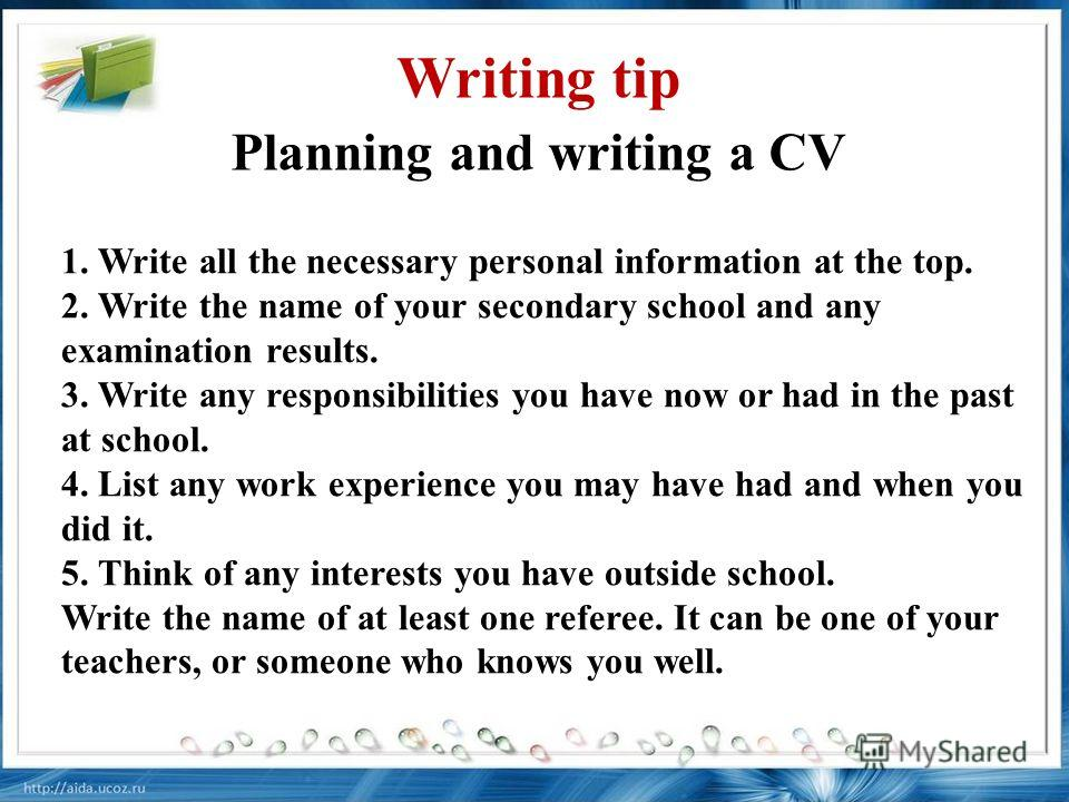 1. Write all the necessary personal information at the top. 2. Write the name of your secondary school and any examination results. 3. Write any responsibilities you have now or had in the past at school. 4. List any work experience you may have had