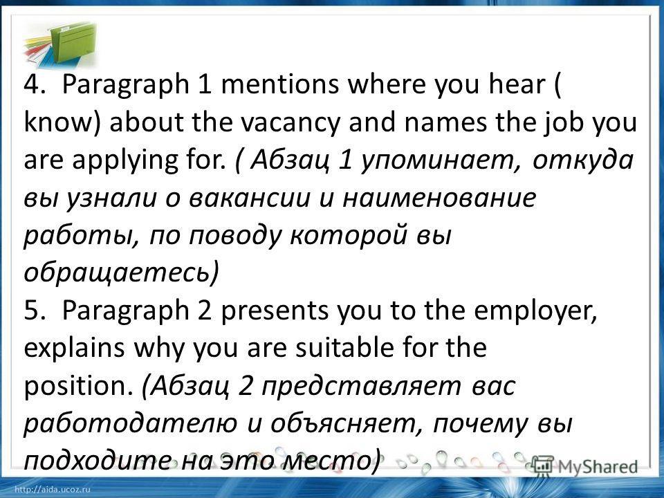 4. Paragraph 1 mentions where you hear ( know) about the vacancy and names the job you are applying for. ( Абзац 1 упоминает, откуда вы узнали о вакансии и наименование работы, по поводу которой вы обращаетесь) 5. Paragraph 2 presents you to the empl