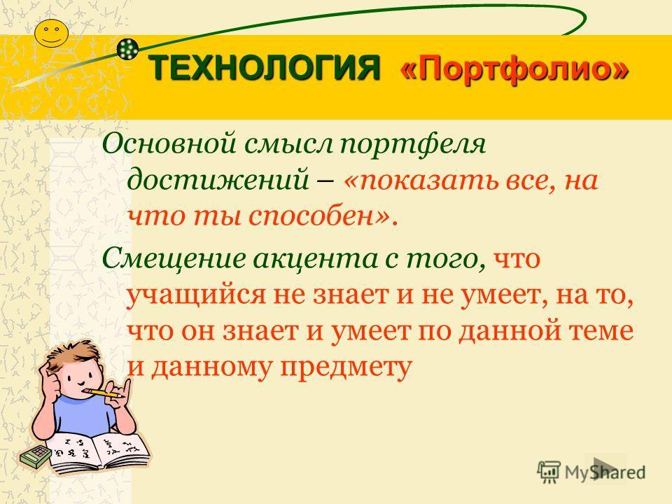 ТЕХНОЛОГИЯ «Портфолио» Основной смысл портфеля достижений – «показать все, на что ты способен». Смещение акцента с того, что учащийся не знает и не умеет, на то, что он знает и умеет по данной теме и данному предмету