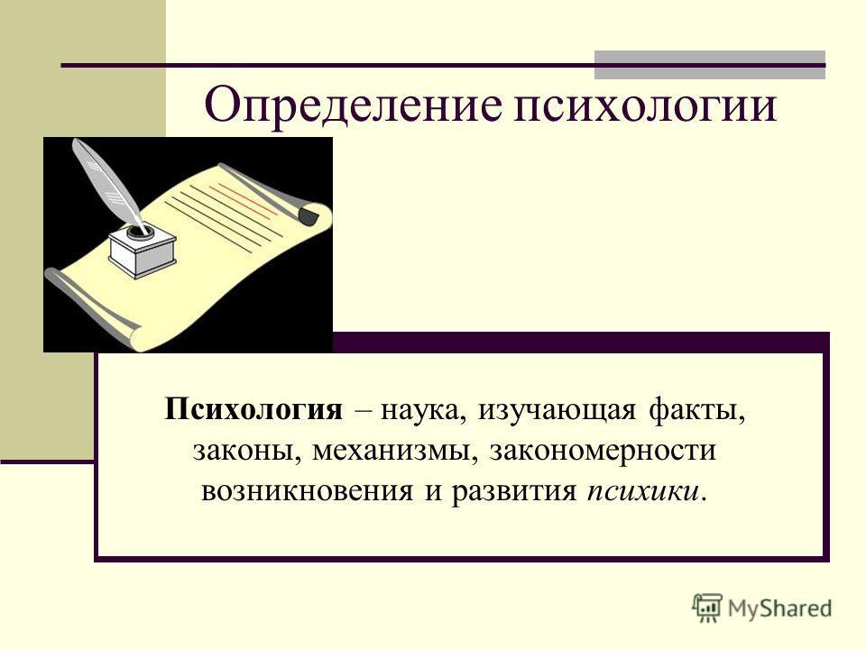 Определение психологии Психология – наука, изучающая факты, законы, механизмы, закономерности возникновения и развития психики.