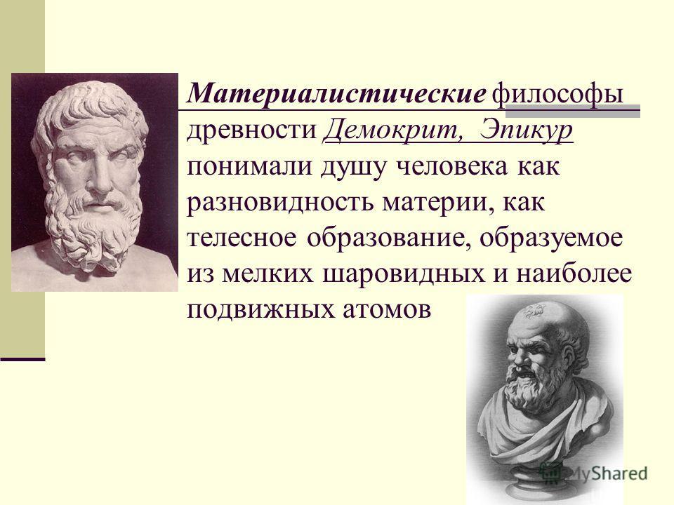 Материалистические философы древности Демокрит, Эпикур понимали душу человека как разновидность материи, как телесное образование, образуемое из мелких шаровидных и наиболее подвижных атомов