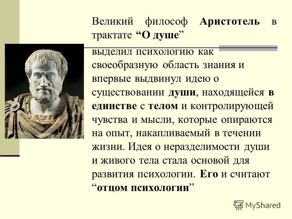 Великий философ Аристотель в трактате О душе выделил психологию как своеобразную область знания и впервые выдвинул идею о существовании души, находящейся в единстве с телом и контролирующей чувства и мысли, которые опираются на опыт, накапливаемый в