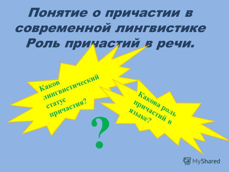 Понятие о причастии в современной лингвистике Роль причастий в речи. ? Каков лингвистический статус причастия? Какова роль причастий в языке?